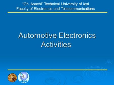 Automotive Electronics Activities Gh. Asachi Technical University of Iasi Faculty of Electronics and Telecommunications.