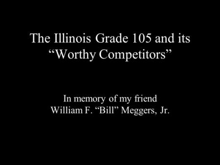 The Illinois Grade 105 and its Worthy Competitors In memory of my friend William F. Bill Meggers, Jr.