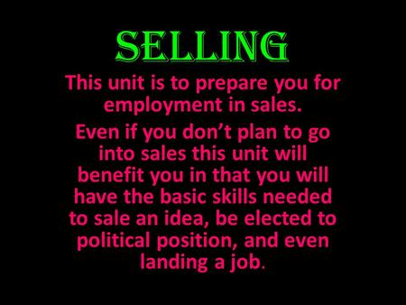 Selling This unit is to prepare you for employment in sales. Even if you dont plan to go into sales this unit will benefit you in that you will have the.