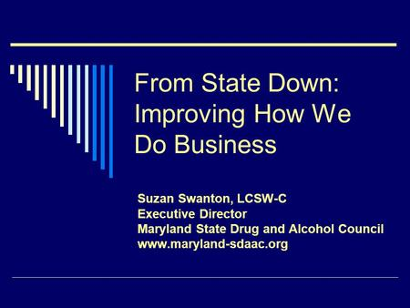 From State Down: Improving How We Do Business Suzan Swanton, LCSW-C Executive Director Maryland State Drug and Alcohol Council www.maryland-sdaac.org.