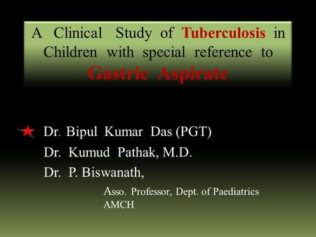 Dr. Bipul Kumar Das (PGT) Dr. Kumud Pathak, M.D. Dr. P. Biswanath, A sso. Professor, Dept. of Paediatrics AMCH A Clinical Study of Tuberculosis in Children.