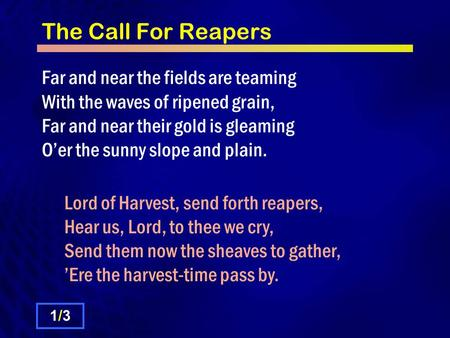 The Call For Reapers Far and near the fields are teaming With the waves of ripened grain, Far and near their gold is gleaming Oer the sunny slope and plain.