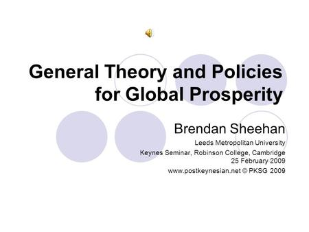 General Theory and Policies for Global Prosperity Brendan Sheehan Leeds Metropolitan University Keynes Seminar, Robinson College, Cambridge 25 February.