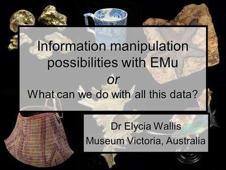 Information manipulation possibilities with EMu or What can we do with all this data? Dr Elycia Wallis Museum Victoria, Australia.