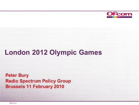 Peter Bury Radio Spectrum Policy Group Brussels 11 February 2010 London 2012 Olympic Games.