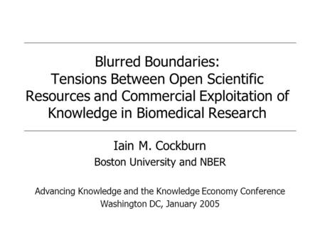 Blurred Boundaries: Tensions Between Open Scientific Resources and Commercial Exploitation of Knowledge in Biomedical Research Iain M. Cockburn Boston.