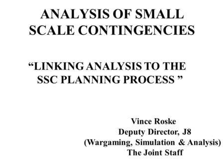 ANALYSIS OF SMALL SCALE CONTINGENCIES LINKING ANALYSIS TO THE SSC PLANNING PROCESS Vince Roske Deputy Director, J8 (Wargaming, Simulation & Analysis) The.