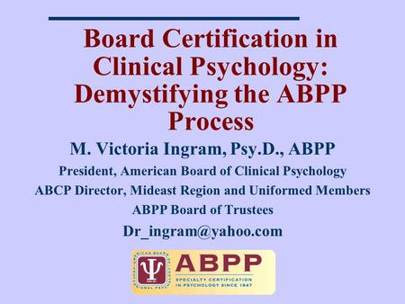 Board Certification in Clinical Psychology: Demystifying the ABPP Process M. Victoria Ingram, Psy.D., ABPP President, American Board of Clinical Psychology.
