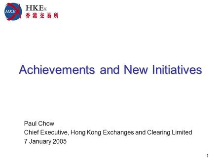 1 Achievements and New Initiatives Achievements and New Initiatives Paul Chow Chief Executive, Hong Kong Exchanges and Clearing Limited 7 January 2005.