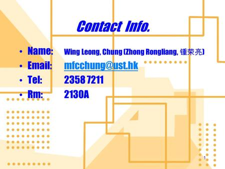 Contact Info. Name: 	Wing Leong, Chung (Zhong Rongliang, 锺荣亮) Email:	mfcchung@ust.hk Tel:	2358 7211 Rm:	2130A.