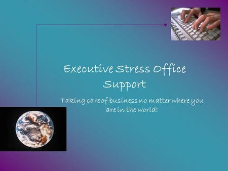 Executive Stress Office Support Taking care of business no matter where you are in the world!