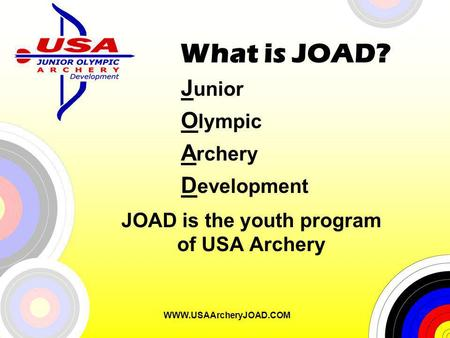 WWW.USAArcheryJOAD.COM What is JOAD? J unior O lympic A rchery D evelopment JOAD is the youth program of USA Archery.