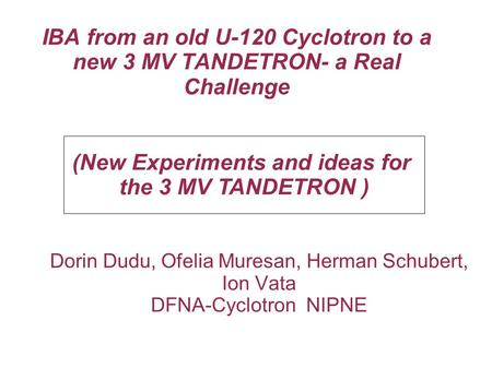 IBA from an old U-120 Cyclotron to a new 3 MV TANDETRON- a Real Challenge Dorin Dudu, Ofelia Muresan, Herman Schubert, Ion Vata DFNA-Cyclotron NIPNE (New.