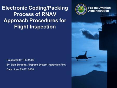 Presented to: IFIS 2008 By: Dan Burdette, Airspace System Inspection Pilot Date: June 23-27, 2008 Federal Aviation Administration Electronic Coding/Packing.