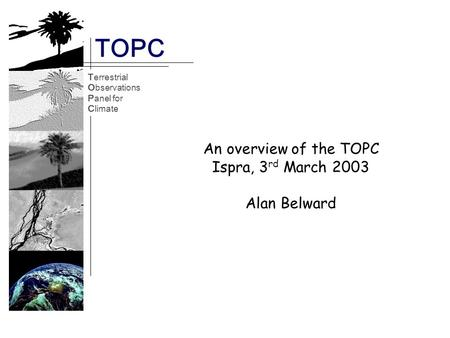 Terrestrial Observations Panel for Climate TOPC TOPC Terrestrial Observations Panel for Climate An overview of the TOPC Ispra, 3 rd March 2003 Alan Belward.