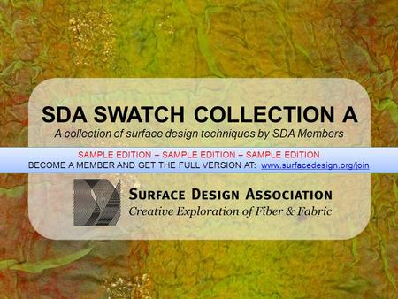 SDA SWATCH COLLECTION A A collection of surface design techniques by SDA Members SAMPLE EDITION – SAMPLE EDITION – SAMPLE EDITION BECOME A MEMBER AND GET.