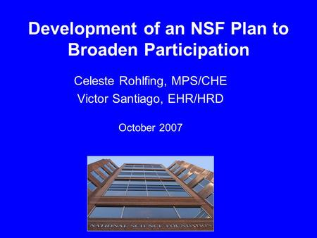 Development of an NSF Plan to Broaden Participation Celeste Rohlfing, MPS/CHE Victor Santiago, EHR/HRD October 2007.