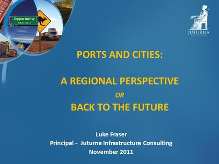 PORTS AND CITIES: A REGIONAL PERSPECTIVE OR BACK TO THE FUTURE Luke Fraser Principal - Juturna Infrastructure Consulting November 2011.