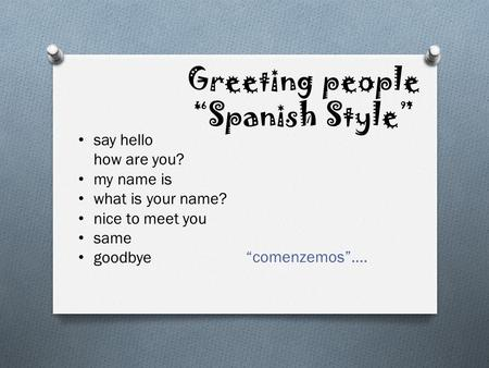 Greeting people Spanish Style comenzemos…. say hello how are you? my name is what is your name? nice to meet you same goodbye.