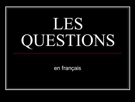 LES QUESTIONS en français. TYPES OF QUESTIONS TWO: YES/NO QUESTIONS EX. Do you like to swim? INFORMATION QUESTIONS EX. How do you swim?