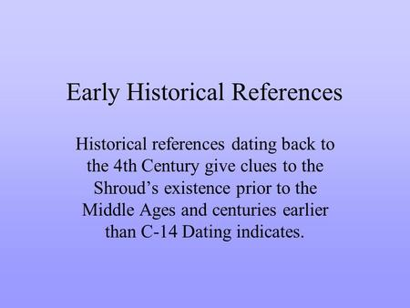 Early Historical References Historical references dating back to the 4th Century give clues to the Shrouds existence prior to the Middle Ages and centuries.