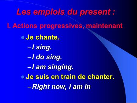 Les emplois du present : Je chante. Je chante. – I sing. – I do sing. – I am singing. Je suis en train de chanter. Je suis en train de chanter. – Right.