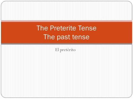El pretérito The Preterite Tense The past tense. The preterite tense tells what happened or what you did. It is used when the action described has already.