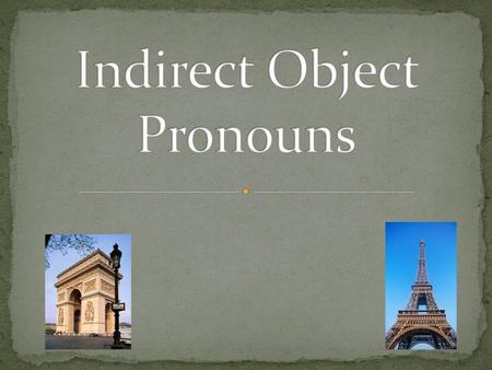 What does an indirect object noun do? Answers the question to whom/for whom Replaces word à + noun (person ) Replaces an indirect object noun.