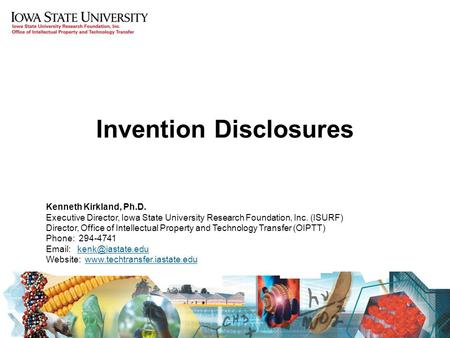 Invention Disclosures Kenneth Kirkland, Ph.D. Executive Director, Iowa State University Research Foundation, Inc. (ISURF) Director, Office of Intellectual.