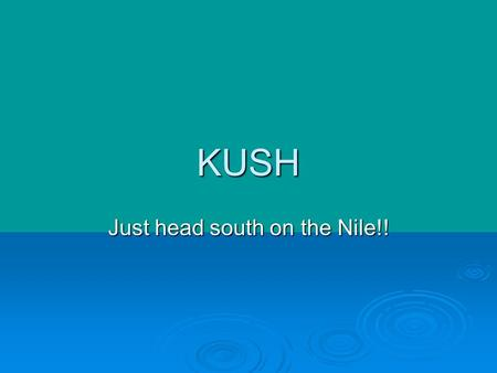 KUSH Just head south on the Nile!!. KUSH LASTED A LONG TIME Kush thrived from 2000 bce. To 350 c.e. Pre-dated and outlasted the Roman Empire Capital city.