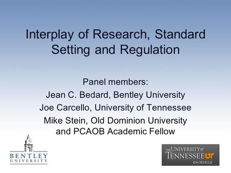 Interplay of Research, Standard Setting and Regulation Panel members: Jean C. Bedard, Bentley University Joe Carcello, University of Tennessee Mike Stein,