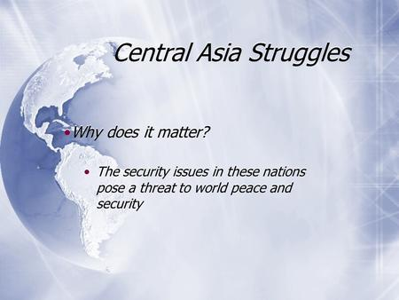 Central Asia Struggles Why does it matter? The security issues in these nations pose a threat to world peace and security Why does it matter? The security.