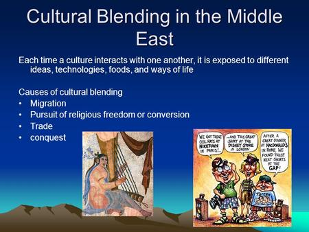 Cultural Blending in the Middle East Each time a culture interacts with one another, it is exposed to different ideas, technologies, foods, and ways of.