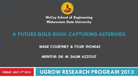 McCoy School of Engineering Midwestern State University A FUTURE GOLD RUSH: CAPTURING ASTEROIDS WADE COURTNEY & TYLER THOMAS MENTOR: DR. M. SALIM AZZOUZ.