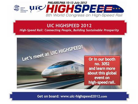 Get on board: www.uic-highspeed2012.com UIC HIGHSPEED 2012 High-Speed Rail: Connecting People, Building Sustainable Prosperity.