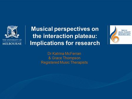 <strong>Musical</strong> perspectives on the interaction plateau: Implications for research Dr Katrina McFerran & Grace Thompson Registered <strong>Music</strong> Therapists.