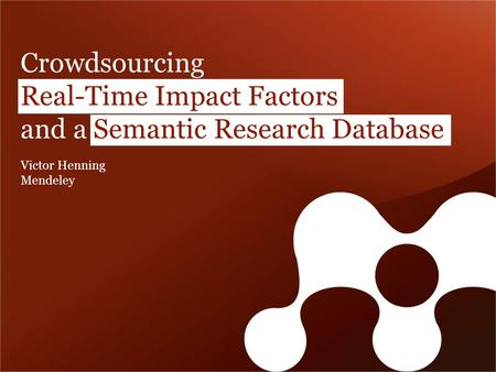Crowdsourcing Real-Time Impact Factors and a Semantic Research Database Victor Henning Mendeley.