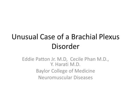 Unusual Case of a Brachial Plexus Disorder Eddie Patton Jr. M.D, Cecile Phan M.D., Y. Harati M.D. Baylor College of Medicine Neuromuscular Diseases.