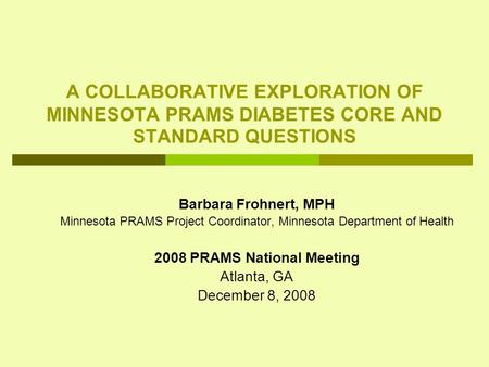 A COLLABORATIVE EXPLORATION OF MINNESOTA PRAMS DIABETES CORE AND STANDARD QUESTIONS Barbara Frohnert, MPH Minnesota PRAMS Project Coordinator, Minnesota.