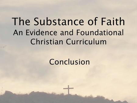 The Substance of Faith An Evidence and Foundational Christian Curriculum Conclusion.