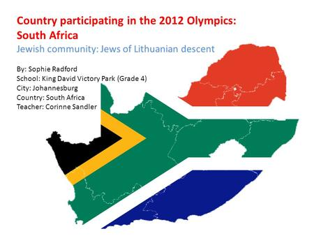 Country participating in the 2012 Olympics: South Africa Jewish community: Jews of Lithuanian descent By: Sophie Radford School: King David Victory Park.