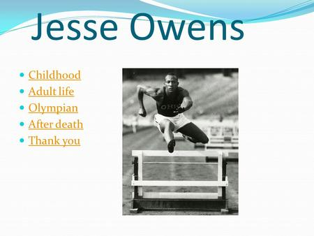 Jesse Owens Childhood Adult life Olympian After death Thank you.
