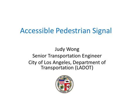 Accessible Pedestrian Signal Judy Wong Senior Transportation Engineer City of Los Angeles, Department of Transportation (LADOT)