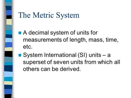 The Metric System A decimal system of units for measurements of length, mass, time, etc. System International (SI) units – a superset of seven units from.