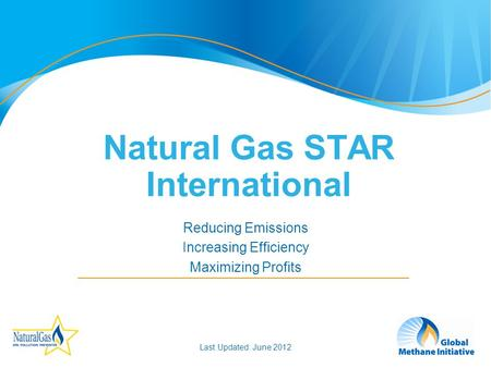 1 Reducing Emissions Increasing Efficiency Maximizing Profits Natural Gas STAR International Last Updated: June 2012.