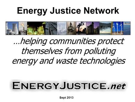 Energy Justice Network …helping communities protect themselves from polluting energy and waste technologies Sept 2013.