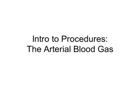 Intro to Procedures: The Arterial Blood Gas. Information Obtained from an ABG: Acid base status Oxygenation –Dissolved O2 (pO2) –Saturation of hemoglobin.