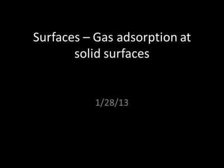 Surfaces – Gas adsorption at solid surfaces 1/28/13.