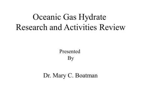 Oceanic Gas Hydrate Research and Activities Review Dr. Mary C. Boatman Presented By.