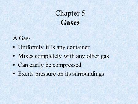 Chapter 5 Gases A Gas- Uniformly fills any container Mixes completely with any other gas Can easily be compressed Exerts pressure on its surroundings.